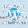 【WordPress】スパムコメントを一括削除するプラグイン&手動削除の方法