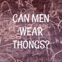 Can Men Wear Thongs?  (My Surprising Response)