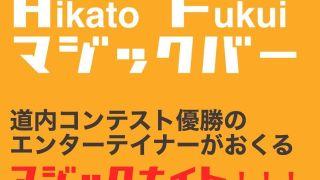 【2020/8/22】要予約「HIKATO FUKUIマジックナイト」