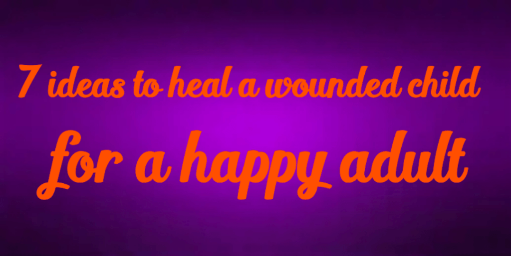 7 ideas to heal a wounded child  for a happy adult 1