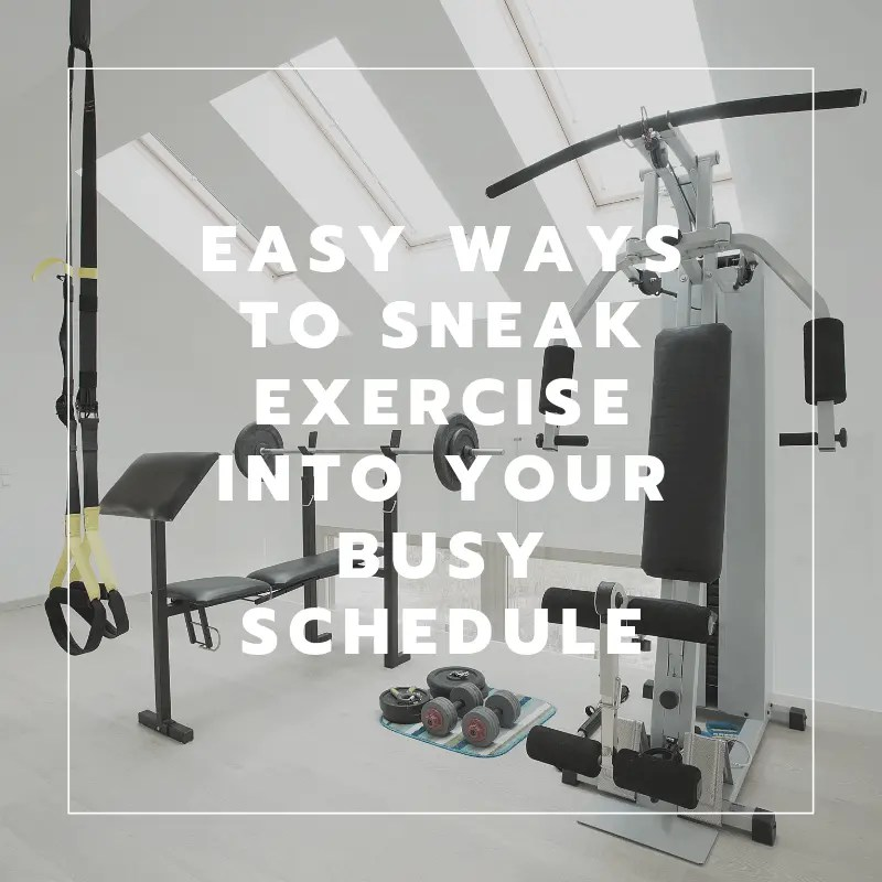 Easy Ways To Sneak Exercise INto your Busy Schedule