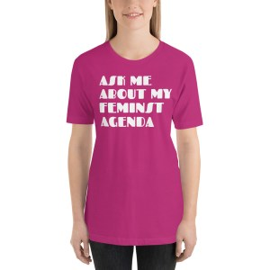 ASK ME ABOUT MY FEMINIST AGENDA T SHIRT