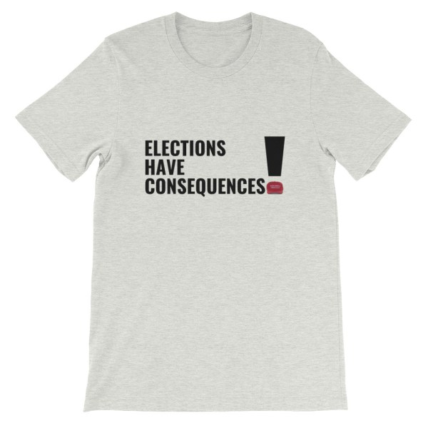 ELECTIONS HAVE CONSEQUENCES T SHIRT
