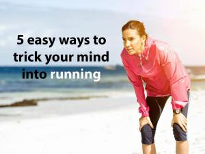 5 easy ways to trick your mind into running