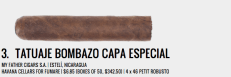 "The original Tatuaje Bombazo was one of the first three single store releases that Pete Johnson did. Six years later the Tatuaje Bombazo was again released at the FUMARE store in Reno, Nevada, but with an Ecuadorian Sumatra wrapper instead of the original Corojo '99. The release was kept under wraps even to the point of packaging the cigar in a plain cab of 50 cigars — the only information being the ""Capa Especial"" seal across the top of the box and the tax label. The cigar itself touted the spicy kick that you'd expect from a Tatuaje, but also the creamy sweetness from the limited and coveted Ecuadorian Sumatra wrapper. Along with excellent construction and a fantastic flavor profile the only real downside to this cigar was its ultra limited availability. — BB."
