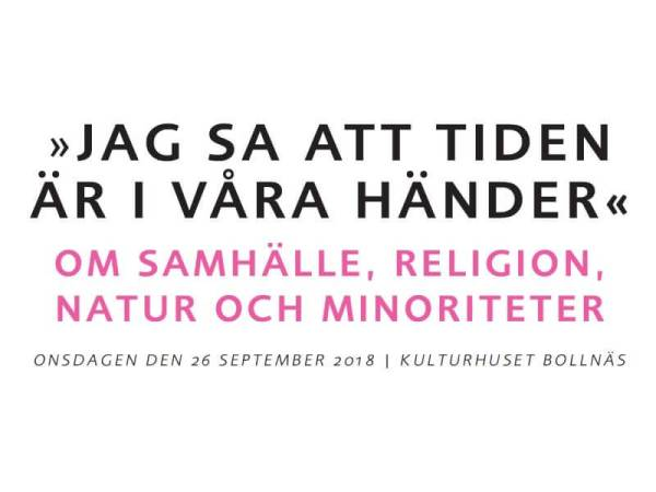Jag sa att tiden är i våra händer. Om samhälle, religion, natur och minoriteter. Onsdagen den 26 september 2018, Kulturhuset Bollnäs