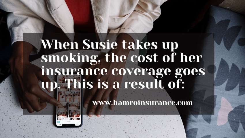When Susie takes up smoking, the cost of her insurance coverage goes up. This is a result of: