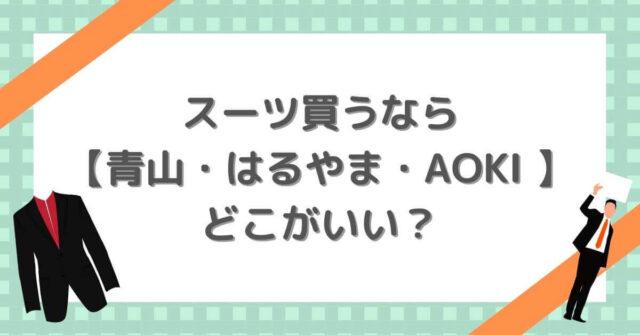 スーツ買うなら 【青山・はるやま・AOKI 】 どこがいい?