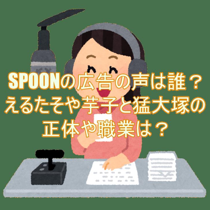 SPOONの広告の声は誰?えるたそや芋子と猛大塚の正体や職業は?2