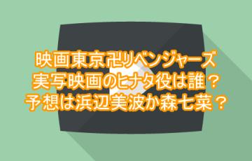 映画東京卍リベンジャーズ実写映画のヒナタ役は誰?予想は浜辺美波か森七菜?9