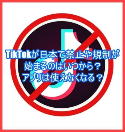 TikTokが日本で禁止や規制が始まるのはいつから?アプリは使えなくなる?3