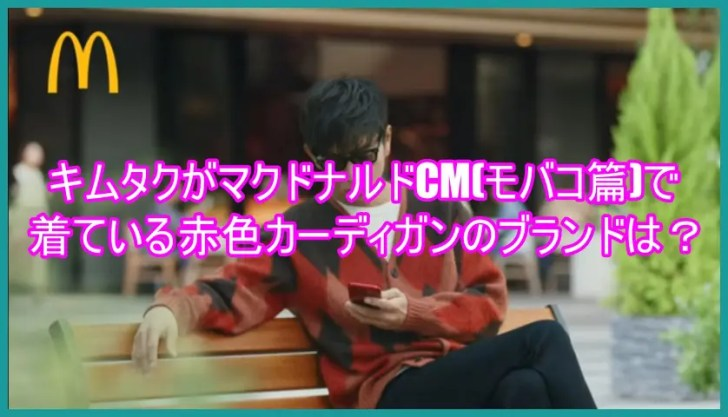キムタクがマクドナルドCM(モバコ篇)で着ている赤色カーディガンのブランドは?5