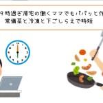 【保存版】19時過ぎ帰宅の働くママでもパパッと作れる夕飯!常備菜と冷凍と下ごしらえで時短