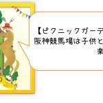 【ピクニックガーデンフェスタ2017感想】阪神競馬場は子供と大人が楽しめる憩いの場!
