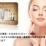 【TAMAHANA(珠花・たまはな)感想】真珠のパールエキスが肌の保湿にお薦め!ジュエリー会社が作る本気の化粧品とは?