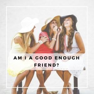 am I a good enough friend?
