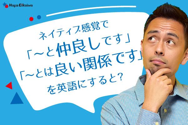 非公開: 「仲がいいです」や「うまくやっています」は英語で?