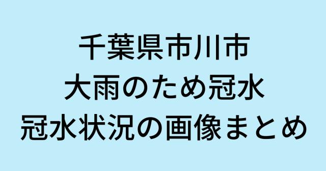 千葉県市川市が大雨のため冠水!現地の様子や冠水状況の画像まとめ!