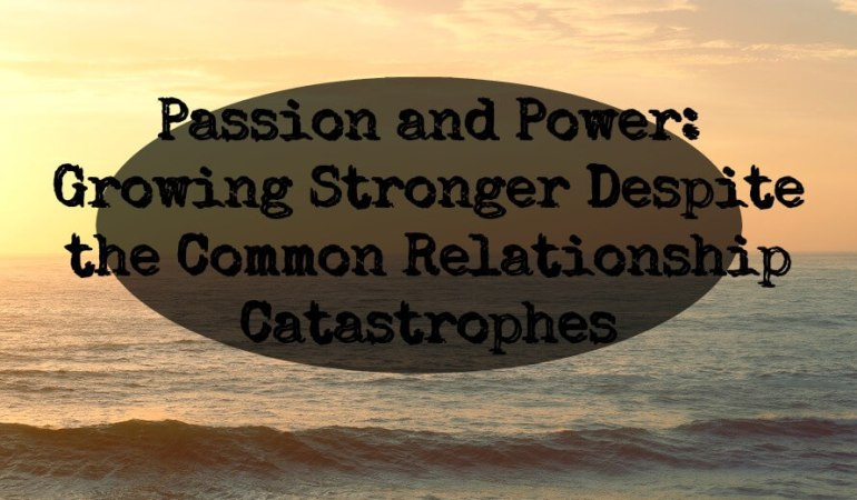 Passion and Power: Growing Stronger Despite the Common Relationship Catastrophes