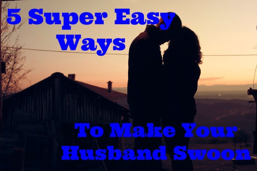 5 Super Easy Ways to Make your Husband Swoon