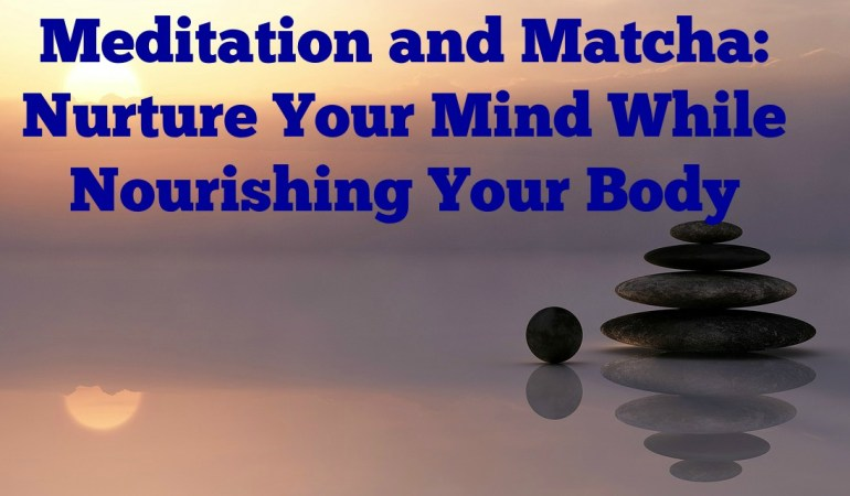 Meditation and Matcha: Nurture Your Mind While Nourishing Your Body
