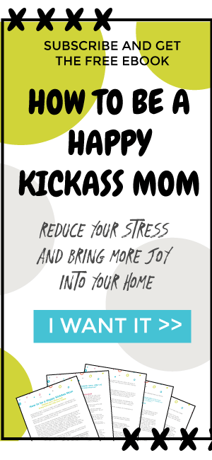 How to be a happy kickass mom. Reduce your stress and bring more joy into your home with this free ebook