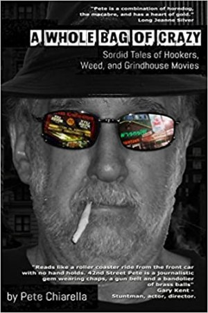 A Whole Bag of Crazy: Sordid Tales of Hookers, Weed, and Grindhouse Movies by Pete Chiarella