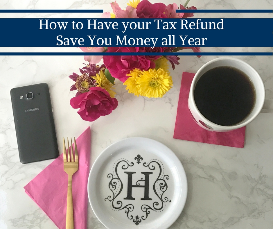 How to Have your Tax Refund Save You Money all Year