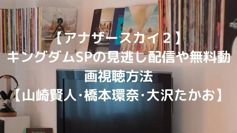 【アナザースカイ2】キングダムSPの見逃し配信や無料動画視聴方法【山崎賢人・橋本環奈・大沢たかお】