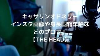 キャサリンオドネリーのインスタ画像や身長国籍年齢などのプロフ!【THE HEAD】