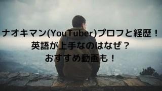 ナオキマン(YouTuber)の本名年齢大学などプロフと経歴!英語も上手!