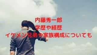 内藤秀一郎の学歴や経歴は?イケメン兄弟や家族構成についても調査!