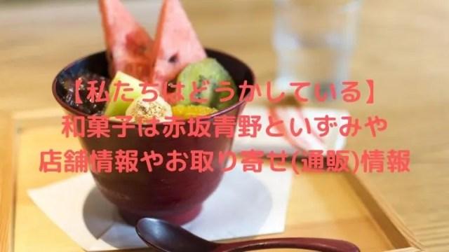 わたどう和菓子は赤坂青野といずみや?店舗情報やお取り寄せ(通販)情報も