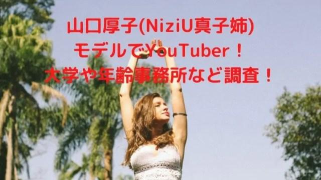 山口厚子(NiziU真子姉) モデルでYouTuber! 大学や年齢事務所など調査!