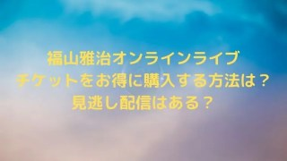 福山雅治オンラインライブチケットをお得に購入する方法は?見逃し配信はある?