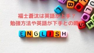 福士蒼汰は英語が上手?勉強方法や英語が下手との噂も調査!