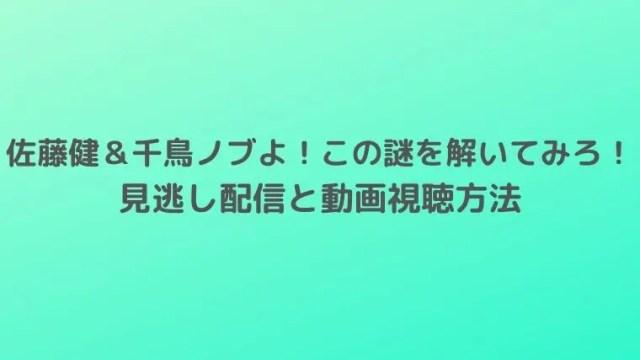 「佐藤健&千鳥ノブよ!この謎を解いてみろ!」の見逃し配信と動画視聴方法