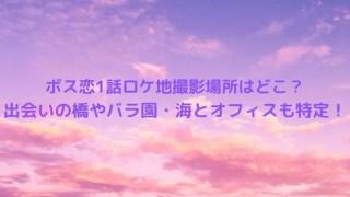 ボス恋1話ロケ地撮影場所はどこ?出会った橋やバラ園・海とオフィスも特定!