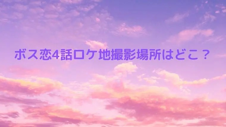 ボス 恋 ロケ 地