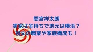 間宮祥太朗の実家は金持ちで地元は横浜?祖父の職業や家族構成も!
