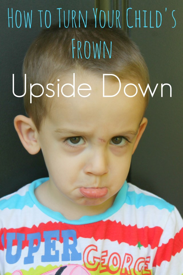 how to turn your child's frown upside down - great tips and encouragement - so funny!
