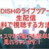 【生中継】DISH(ディッシュ)ライブツアー@東京の動画を無料視聴する方法!見逃し配信や再放送はある?