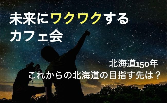 【日曜開催】未来にワクワクするカフェ会 〜北海道150年、これからの北海道の目指す先は?