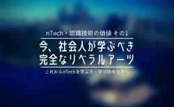 【nTech・認識技術の価値 その1】今、社会人が学ぶべき完全なリベラルアーツ