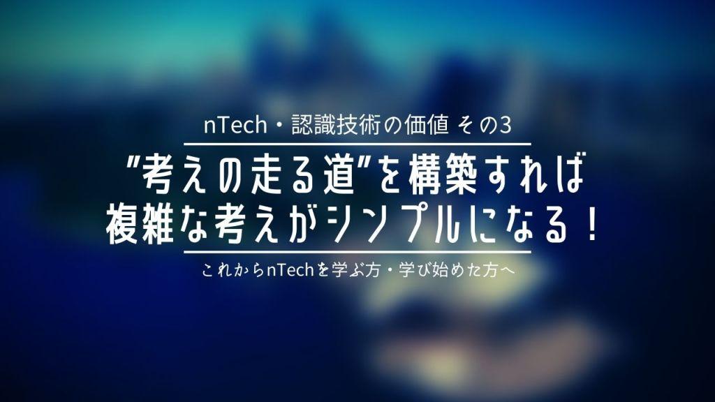 "【nTech・認識技術の価値3】""考えの走る道""を構築すれば複雑な考えがシンプルになる!"