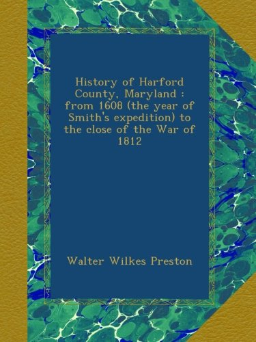 History of Harford County, Maryland : from 1608 (the year of Smith's expedition) to the close of the War of 1812 Walter Wilkes Preston