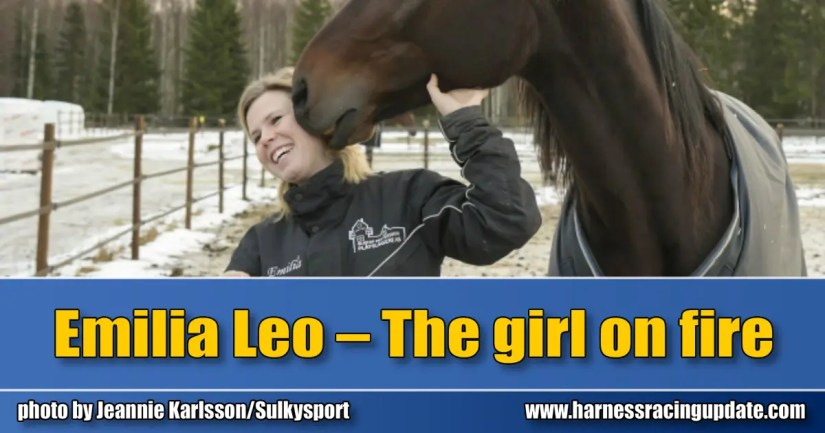 """Emilia Leo – The girl on fire by Thomas Hedlund    Swedish driver and jockey Emilia Leo visited the winner's circle 118 times in 2019, a remarkable total in Europe where the 27-year-old superstar is gaining much-deserved attention across the business.    """"You have your hopes and dreams about reaching this level some day and after the 2018 season, everything happened so fast,"""" said Leo, who got her breakthrough as driver during the summer of 2018.    It was that year she presented trotters, trained by herself, in perfect shape in the V75, the best spotlight to use if an active horseperson wants to market themselves to a broader audience. Leo won 84 races in 2018 in 546 attempts while driving as an apprentice.    After New Year's Day 2020, Leo changed her status to amateur, which, in her case, means that she can continue to drive other trainer's horses, even in bigger staked races.    The year 2019 was sensational for Leo. More and more she was entrusted behind horses for some of the bigger trainers in Sweden and during the weekend of Elitloppet, she had a drive in one of the most prestigious races at Solvalla, the $125,000 Sweden Cup.    """"I still try to think about how fun it is to drive races and I honestly don't feel any pressure when I enter the tracks. In a situation where I just drive for other trainers, I would maybe have felt differently but as it is for now, I have my own horses that I work with and I get my steady income by that. So the driving part is just a bonus, it is the fun part of the job and I love it. The fact that I can release some of the pressure in competition makes me a better driver,"""" said Leo.    Winning 118 races — half of them came in racing under saddle events — is an impressive outcome for any driver in Sweden and Leo is not fond of the gender discussion in the harness racing business.    """"I made a statement a few years ago where I criticized the difference between a 'bad' drive by me compared to a young, male driver who made exactly the """