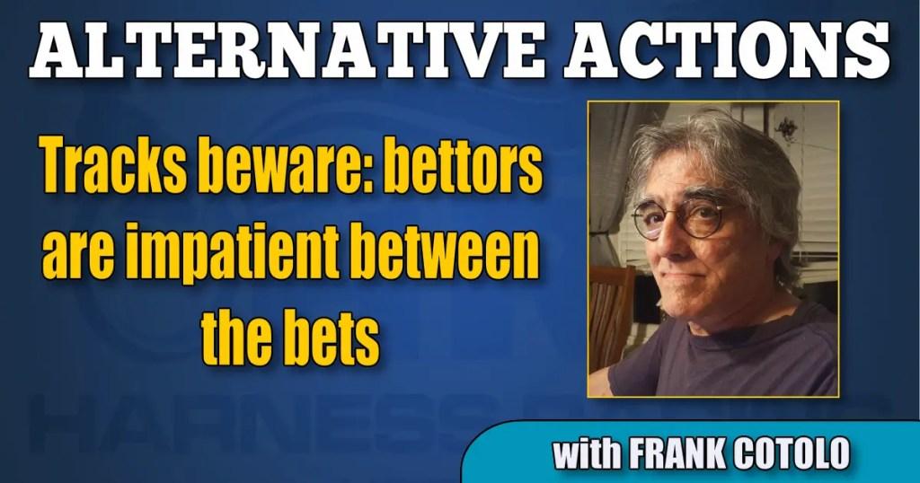 Tracks beware: bettors are impatient between the bets