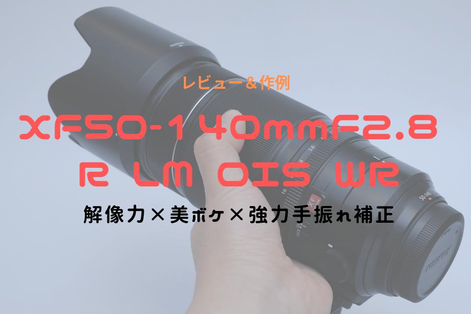 XF50-140mmF2.8 R LM OIS WR レビュー ブログ