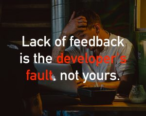 Lack of feedback is the developer's fault, not yours.